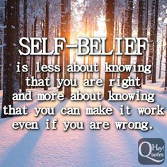 Self-belief is less about knowing that you are right and more about knowing that you can make it work even if you are wrong. via HeyQuotes.com