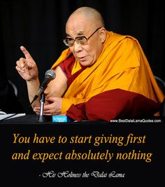You have to start giving first and expect absolutely nothing - Best Dalai Lama Quotes
