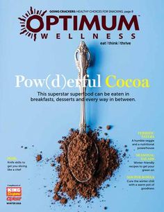 Optimum Wellness Winter 2016  • Pow(d)erful Cocoa - superstar superfood • Terrific Taters – a nutritional powerhouse • Seasonal Salads – winter recipes • Souper Bowls – cure the chill with these recipes