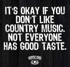 We picked this quote because rednecks loves anything and everything that has to do with country music. If you don't like country music then in their eyes you have bad taste. Country Music Quotes, Country Music Lyrics, Country Songs, Funny Country Quotes, Redneck Quotes, Country Girl Life, Cute N Country, Country Girl Stuff, Kickin Country