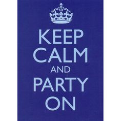 keep calm and party on ! oh yeah!