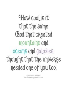 How cool is it that the same God that created mountains and oceans and galaxies, thought that the universe needed one of you too. - inspirational God quotes