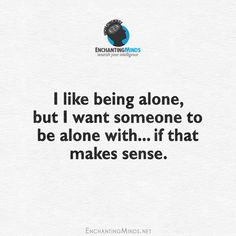 I like being alone, but I want someone to be alone with...if that makes sense.