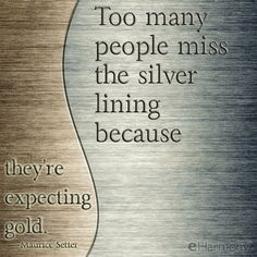 "Motivational quote:  ""Too many people miss the silver lining because they're expecting gold."" -Maurice Setter"