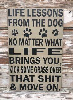 Life Lessons From The Dog.  No Matter What Life Brings You, Kick Some Grass Over That Shit & Move On.   Funny Wood Sign