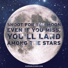 Shoot for the moon...