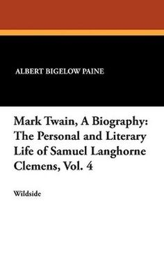 Mark Twain, A Biography: The Personal and Literary Life of Samuel Langhorne Clemens, Vol. 4, by Albert Bigelow Paine (Paperback)