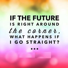 If the future is right around the corner...