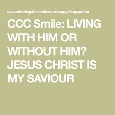 CCC Smile: LIVING WITH HIM OR WITHOUT HIM? JESUS CHRIST IS MY SAVIOUR