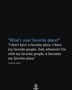 """What's Your Favorite Place? I Don't Have A Favorite Place. I Have My Favorite People What's your favorite place?"""" """"I don't have a favorite place. I have my favorite people. And, whenever I'm with my favorite people, it becomes my favorite place. Place Quotes, Words Quotes, Me Quotes, Sayings, Beauty Quotes, Family Quotes, The Words, Meaningful Quotes, Inspirational Quotes"""