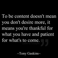 To be content doesn't mean you don't desire more, it means you're thankful for what you have and patient for what's to come.