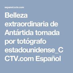Belleza extraordinaria de Antártida tomada por totógrafo estadounidense_CCTV.com Español