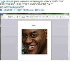 HAHAHAHA!! Love this, wonder if one of my neighbors has wireless printer?? :D