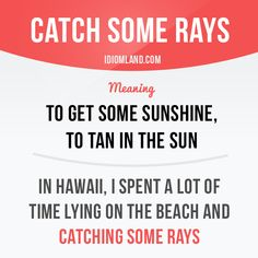 """""""Catch some rays"""" means """"to get some sunshine, to tan in the sun"""". Example: In Hawaii, I spent a lot of time lying on the beach and catching some rays. English Idioms, English Vocabulary Words, English Phrases, Learn English Words, English Lessons, Slang Phrases, Idioms And Phrases, Idioms And Proverbs, Idiomatic Expressions"""