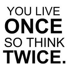 You live Once, so think Twice.  #quotes