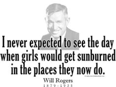 """I never expected to see the day  when girls would get sunburned  in the places they now do."" ~ Will Rogers 1879 - 1935"