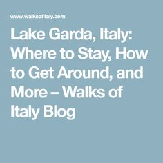 Lake Garda, Italy: Where to Stay, How to Get Around, and More – Walks of Italy Blog