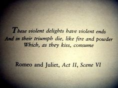 """""""These violent delights have violent ends. And in their triumph die, like fire and powder. Which as they kiss, consume.    Romeo and Juliet, Act 11, Scene V1    I love this line."""