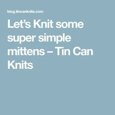 Let's Knit some super simple mittens – Tin Can Knits