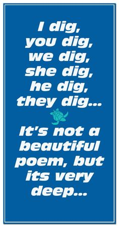 I dig, you dig, we dig, she dig, he dig, they dig... It's not a beautiful poem, but it's very deep...