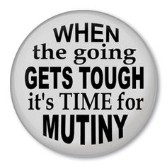 When the going gets tough it's time for mutiny
