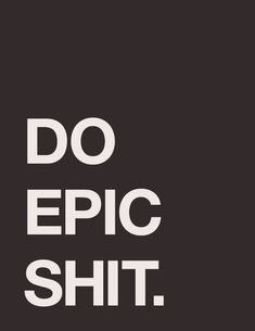 do epic shit. #motivation