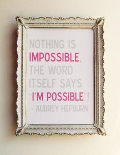 Nothing is impossible. The word itself says I'm possible! -- Audrey Hepburn
