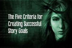 The Five Essential Criteria for Creating Successful Story Goals - Writers Write
