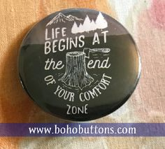 Life Begins at the End of Your Comfort Zone by BohoButtonShop nature forest black pacific northwest pinback button, magnet, backpack pins, custom pins and patches, travel buttons, social quote button, hippie and bohemian flair, etsy, vegan feminist quote, books author reading pins, boho buttons, sticker decals, world traveler and adventure gear