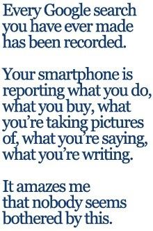 Every Google search you have ever made has been recorded. Your Smartphone is reporting what you do, what you buy, what you're taking pictures of, what you're writing. It amazes me that nobody seems bothered by this.
