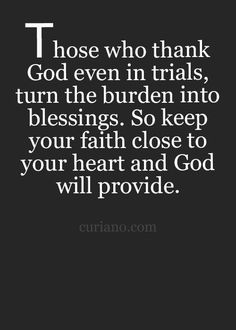 Those who thank GOD even in trials, turn the burden into blessings.