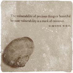The vulnerability of precious things is beautiful, Simone Weil • photo © the woman next door