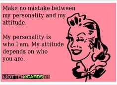 Make no mistake between my personality and my attitude.