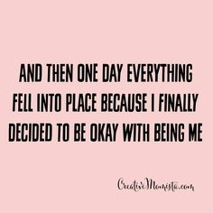 And then one day everything fell into place because I finally decided to be okay with being me xo | Creative Momista | Life Coaching