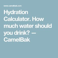 Hydration Calculator. How much water should you drink? — CamelBak