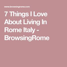 7 Things I Love About Living In Rome Italy - BrowsingRome