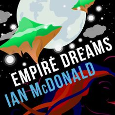 Empire Dreams by Ian McDonald, Audible, 2014