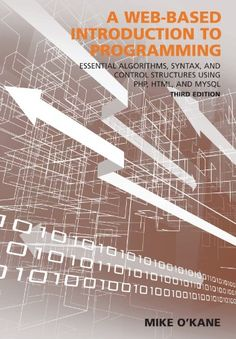 A Web-Based Introduction to Programming: Essential Algorithms, Syntax, and Control Structures Using PHP, HTML, and MySQL, Third Edition by Mike O'Kane  Walter Sci/Eng Library Sci/Eng Books (Level F) (QA76.76.D47 O43 2014 )