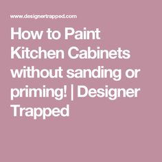 How to Paint Kitchen Cabinets without sanding or priming! | Designer Trapped
