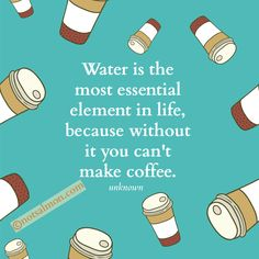 Water is the most essential element in life, because without it you can't make coffee. - unknown @notsalmon