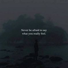 Never be afraid to say what you really feel.