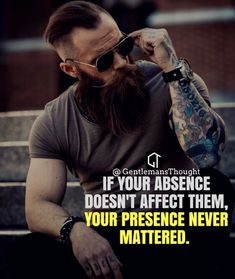 If your absence dose not affect them, your presence never mattered.