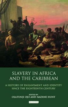 Slavery in Africa and the Caribbean: A History of Enslavement and Identity since the Eighteenth Century / eds. Olatunji Ojo, Nadine Hunt. I.B. Tauris, 2012.