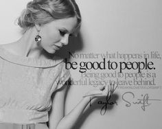 """""""No matter what happens in life, be good to people. Being good to people is a wonderful legacy to leave behind."""" - Taylor Swift"""