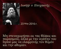 Elder Joseph the Hesychast: Be not sad during the sorrows and the temptations but, through the love of our Jesus, lighten the rage and the despondency. Orthodox Christianity, Spiritual Life, Christian Faith, Catholic, Psychology, Religion, Funny Quotes, Spirituality, Wisdom
