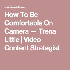 How To Be Comfortable On Camera — Trena Little | Video Content Strategist