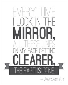 Aerosmith - Every time I look in the mirror, all these lines on my face getting clearer, the past is gone.