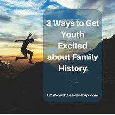 3 Ways to Get Youth Excited about Family History - LDS Youth Leadership