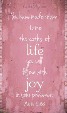 """""""YOU have made known to me the paths of life, YOU will fill me with joy in YOUR presence."""" (Acts 2:28)."""