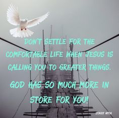 """Don't settle for the comfortable life when Jesus is calling you to greater things.  God has way more in store for you than you could ever imagine!!   Luke 9:6Jesus said to him, """"Let the dead bury their own dead, but you go and preach the kingdom of God."""""""